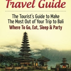 Bali Travel Guide: The Tourist's Guide To Make The Most Ot Of Your Trip To Bali, Indonesia Where To Go, Eat Sleep & Party