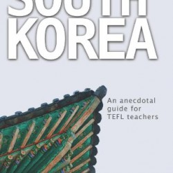 Living and Working in South Korea: An Anecdotal Guide for TEFL Teachers