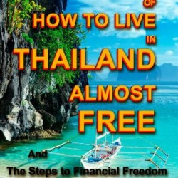 Secrets Of How to Live in Thailand Almost FREE: and The Steps to Financial Freedom (Real Secrets Of How To Get Financial Freedom and Become a Wealth Magnet) (Volume 1)